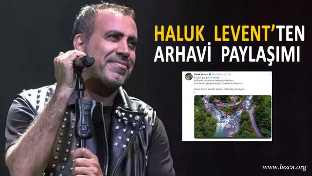 HALUK LEVENT'TEN ARTVİN ARHAVİ PAYLAŞIMI